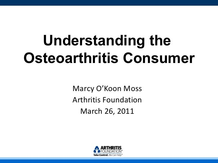 Understanding the  Osteoarthritis Consumer Marcy O'Koon Moss Arthritis Foundation March 26, 2011