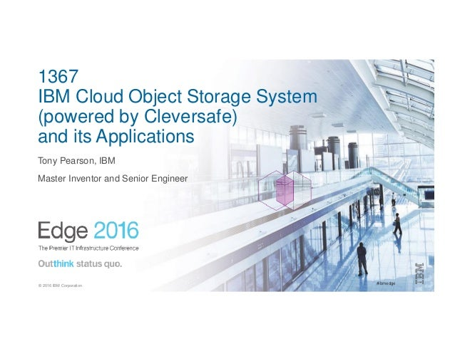 #ibmedge© 2016 IBM Corporation 1367 IBM Cloud Object Storage System (powered by Cleversafe) and its Applications Tony Pear...