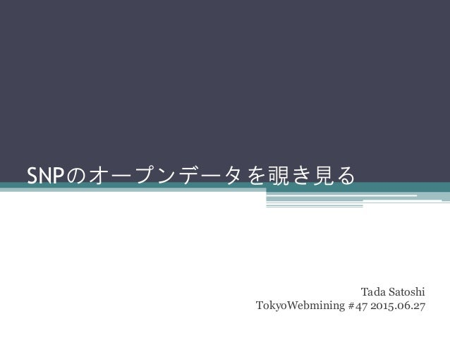SNPのオープンデータを覗き見る Tada Satoshi TokyoWebmining #47 2015.06.27