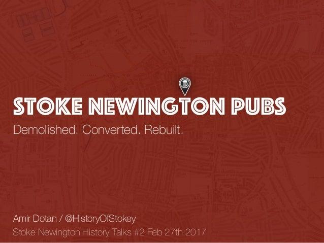 Stoke Newington Pubs Demolished. Converted. Rebuilt. Amir Dotan / @HistoryOfStokey Stoke Newington History Talks #2 Feb 27...