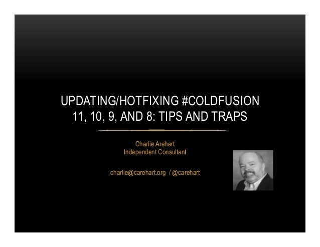 Charlie Arehart Independent Consultant charlie@carehart.org / @carehart UPDATING/HOTFIXING #COLDFUSION 11, 10, 9, AND 8: T...
