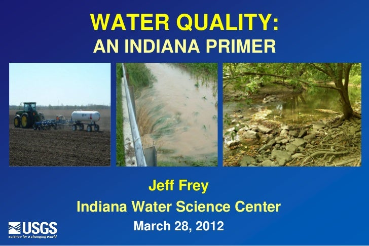 WATER QUALITY:  AN INDIANA PRIMER         Jeff FreyIndiana Water Science Center       March 28, 2012