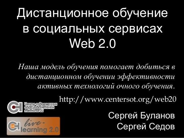 Дистанционное обучение в социальных сервисах Web 2.0 Сергей Буланов Сергей Седов http://www.centersot.org/web20 Наша модел...