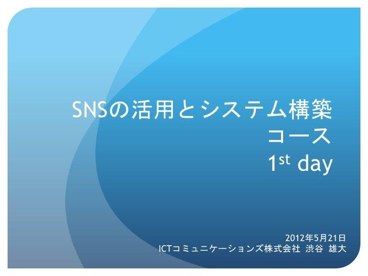 SNSの活用とシステム構築          コース          1st day                      2012年5月21日      ICTコミュニケーションズ株式会社 渋谷 雄大