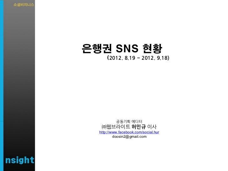 은행권 SNS 현황      (2012. 8.19 ~ 2012. 9.18)           공동기획 에디터   ㈜웹브라이트 허민규 이사  http://www.facebook.com/social.hur          ...