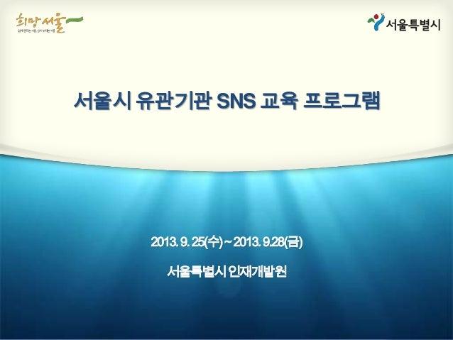 서울시 유관기관 SNS 교육 프로그램 2013.9.25(수)~2013.9.28(금) 서울특별시인재개발원