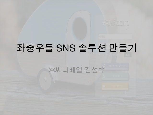 좌충우돌 SNS 솔루션 만들기 ㈜써니베일 김성박