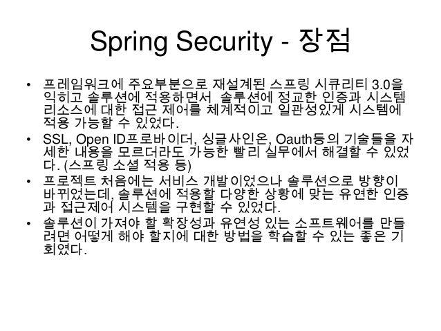 Spring Security - 장점 • 프레임워크에 주요부분으로 재설계된 스프링 시큐리티 3.0을 익히고 솔루션에 적용하면서 솔루션에 정교한 인증과 시스템 리소스에 대한 접근 제어를 체계적이고 일관성있게 시스템에 적용...