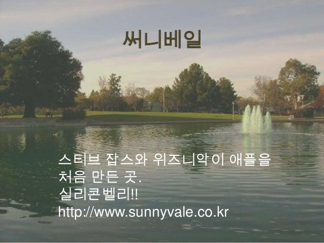 써니베일  스티브 잡스와 위즈니악이 애플을 처음 만든 곳. 실리콘벨리!! http://www.sunnyvale.co.kr