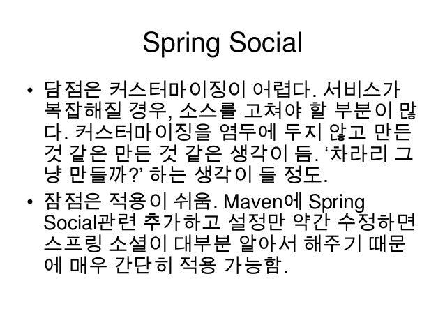 "Spring Social • 담점은 커스터마이징이 어렵다. 서비스가 복잡해질 경우, 소스를 고쳐야 할 부분이 많 다. 커스터마이징을 염두에 두지 않고 만든 것 같은 만든 것 같은 생각이 듬. ""차라리 그 냥 만들까?"" ..."