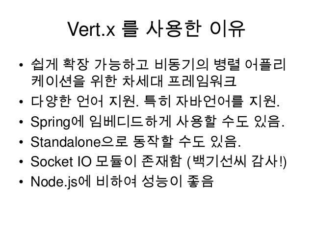 Vert.x 를 사용한 이유 • 쉽게 확장 가능하고 비동기의 병렬 어플리 케이션을 위한 차세대 프레임워크 • 다양한 언어 지원. 특히 자바언어를 지원. • Spring에 임베디드하게 사용할 수도 있음. • Standal...