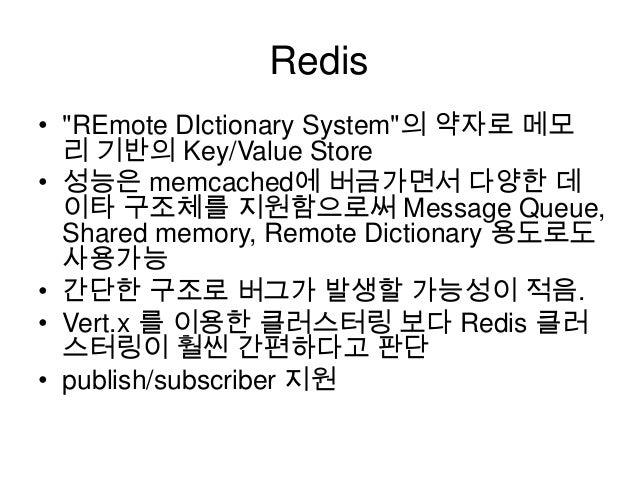 "Redis • ""REmote DIctionary System""의 약자로 메모 리 기반의 Key/Value Store • 성능은 memcached에 버금가면서 다양한 데 이타 구조체를 지원함으로써 Message Queue..."