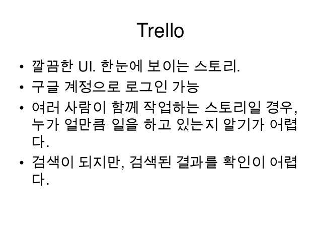 Trello • 깔끔한 UI. 한눈에 보이는 스토리. • 구글 계정으로 로그인 가능 • 여러 사람이 함께 작업하는 스토리일 경우, 누가 얼만큼 일을 하고 있는지 알기가 어렵 다. • 검색이 되지만, 검색된 결과를 확인이...