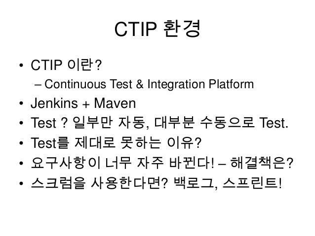 CTIP 환경 • CTIP 이란? – Continuous Test & Integration Platform  • • • • •  Jenkins + Maven Test ? 일부만 자동, 대부분 수동으로 Test. Test...
