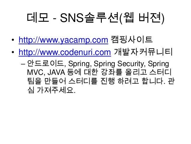 데모 - SNS솔루션(웹 버젼) • http://www.yacamp.com 캠핑사이트 • http://www.codenuri.com 개발자커뮤니티 – 안드로이드, Spring, Spring Security, Spring...