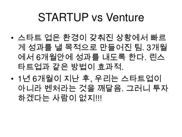 STARTUP vs Venture • 스타트 업은 환경이 갖춰진 상황에서 빠르 게 성과를 낼 목적으로 만들어진 팀. 3개월 에서 6개월안에 성과를 내도록 한다. 린스 타트업과 같은 방법이 효과적. • 1년 6개월이 지난...