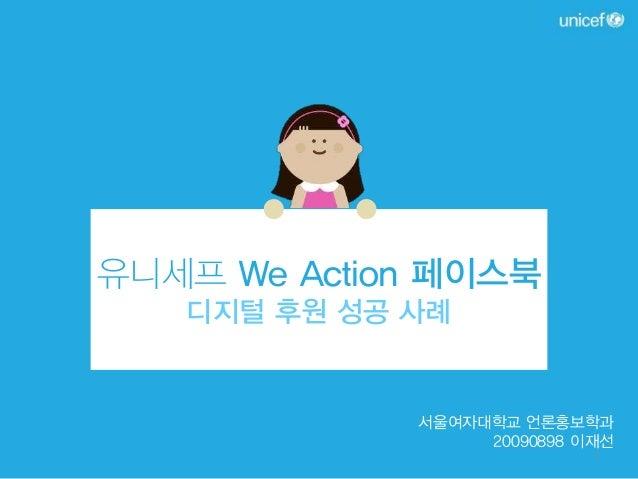 유니세프 We Action 페이스북 디지털 후원 성공 사례  서울여자대학교 언론홍보학과 20090898 이재선 1