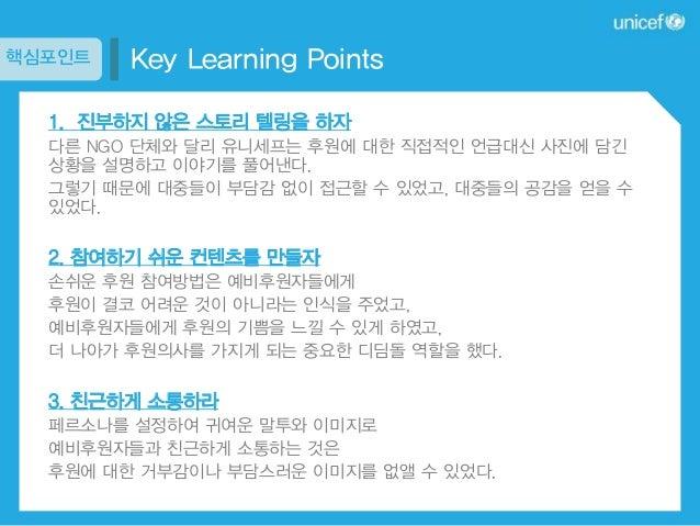 핵심포인트  Key Learning Points  1. 진부하지 않은 스토리 텔링을 하자 다른 NGO 단체와 달리 유니세프는 후원에 대한 직접적인 언급대신 사진에 담긴 상황을 설명하고 이야기를 풀어낸다. 그렇기 때문에 ...