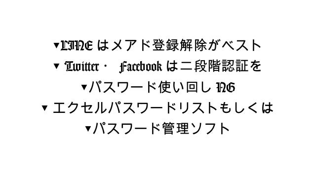 ▼LINEはメアド登録解除がベスト  ▼ Twitter・Facebookは二段階認証を  ▼パスワード使い回しNG  ▼エクセルパスワードリストもしくは  ▼パスワード管理ソフト