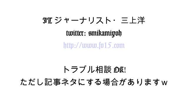 ITジャーナリスト・三上洋  twitter: @mikamiyoh  http://www.sv15.com  トラブル相談OK!  ただし記事ネタにする場合がありますw