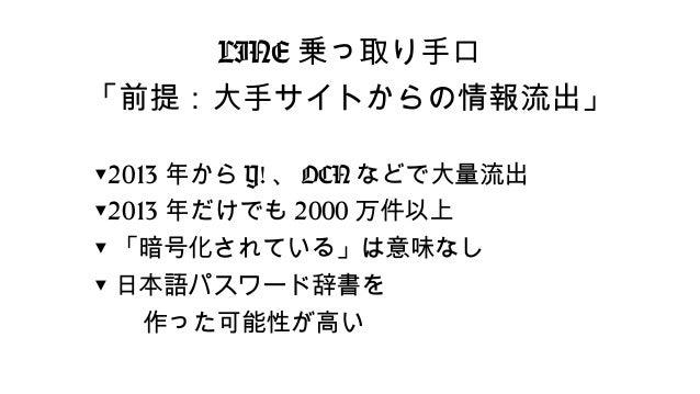 LINE乗っ取り手口  「前提:大手サイトからの情報流出」  ▼2013年からY!、OCNなどで大量流出  ▼2013年だけでも2000万件以上  ▼「暗号化されている」は意味なし  ▼日本語パスワード辞書を    作った可能性が高い