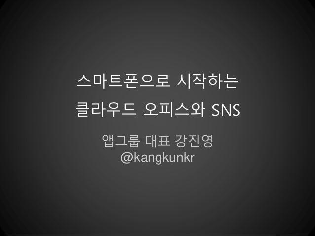 스마트폰으로 시작하는  클라우드 오피스와 SNS  앱그룹 대표 강진영  @kangkunkr