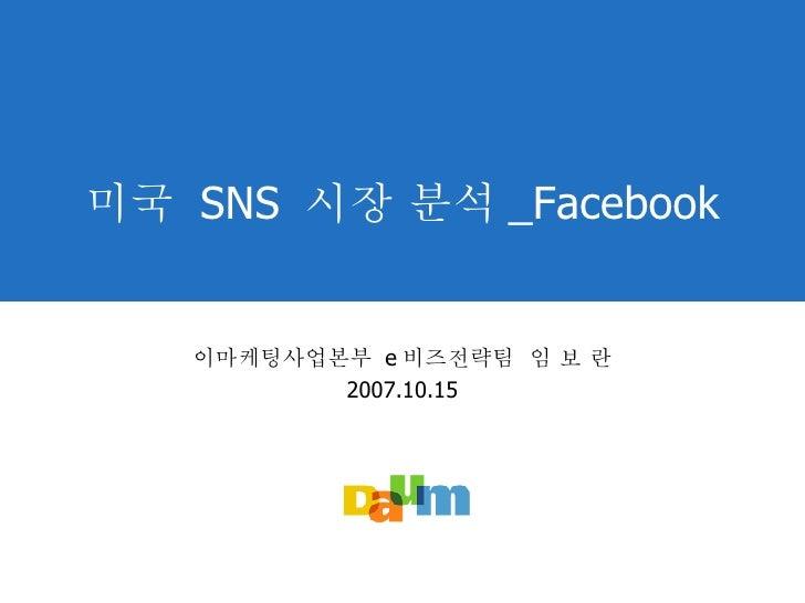 미국  SNS  시장 분석 _Facebook 이마케팅사업본부  e 비즈전략팀  임 보 란 2007.10.15