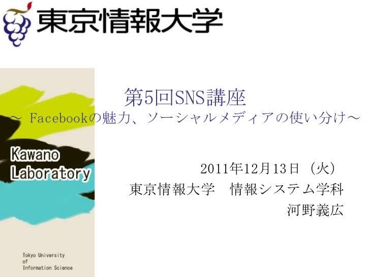 第5回SNS講座~ Facebookの魅力、ソーシャルメディアの使い分け~              2011年12月13日(火)         東京情報大学 情報システム学科                        河野義広