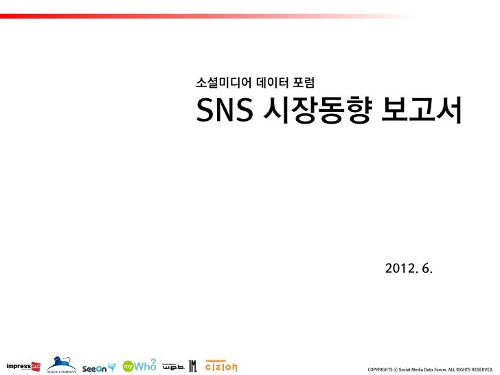 소셜미디어 데이터 포럼SNS 시장동향 보고서                      2012. 6.               COPYRIGHTS ⓒ Social Media Data Forum. ALL RIGHTS RESE...