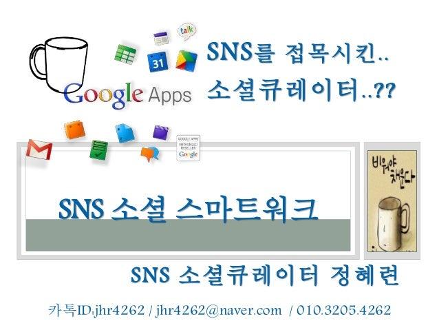 SNS 소셜큐레이터 정혜련 SNS 소셜 스마트워크 카톡ID:jhr4262 / jhr4262@naver.com / 010.3205.4262 SNS를 접목시킨.. 소셜큐레이터..??