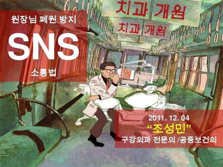 """원장님 폐원 방지SNS  소통법                2011. 12. 04               """"조성민""""            구강외과 전문의 /공중보건의"""