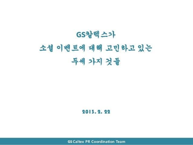 GS칼텍스가소셜 이벤트에 대해 고민하고 있는     두세 가지 것들           2013. 2. 22    GS Caltex PR Coordination Team