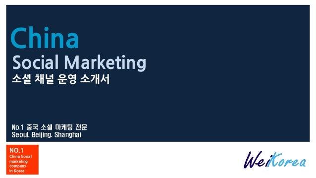 China No.1 중국 소셜 마케팅 전문 Seoul. Beijing. Shanghai NO.1 China Social marketing company in Korea Social Marketing 소셜 채널 운영 소개서