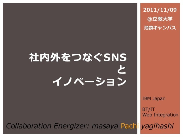 社内外をつなぐSNS と イノベーション IBM Japan BT/IT Web Integration Collaboration Energizer: masaya Pachi yagihashi 2011/11/09 @立教大学 池袋キャ...