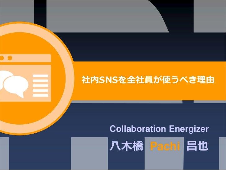 社内SNSを全社員が使うべき理由   Collaboration Energizer   ⼋⽊橋 Pachi 昌也