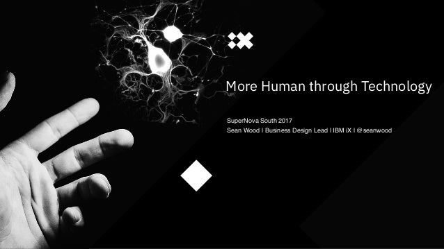 #IBMiX1 More Human through Technology SuperNova South 2017 Sean Wood | Business Design Lead | IBM iX | @seanwood