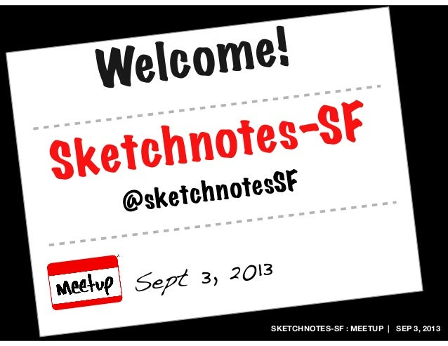 SKETCHNOTES-SF : MEETUP | SEP 3, 2013 Sketchnotes-SF Sept 3, 2013 @sketchnotesSF Welcome!