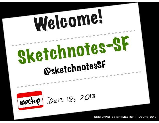 e! lc om We Ske  -SF ote s ch n t @  ote sSF ketc h n s  , 2013 ec 18 D SKETCHNOTES-SF : MEETUP   DEC 18, 2013
