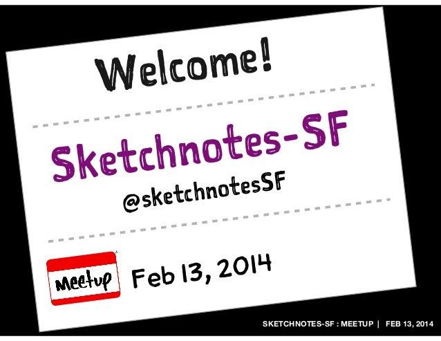me! elco W  S  -SF tes chno ket otesSF ketchn @s , 2014 Feb 13 SKETCHNOTES-SF : MEETUP | FEB 13, 2014