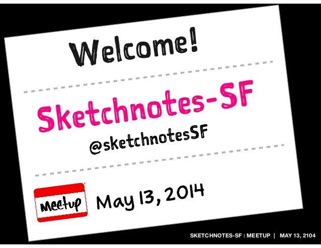 SKETCHNOTES-SF : MEETUP | MAY 13, 2104 Sketchnotes-SF May 13, 2014 @sketchnotesSF Welcome!
