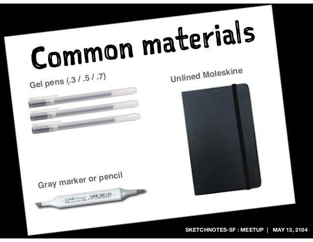 SKETCHNOTES-SF : MEETUP | MAY 13, 2104 Common materials Gray marker or pencil Gel pens (.3 / .5 / .7) Unlined Moleskine
