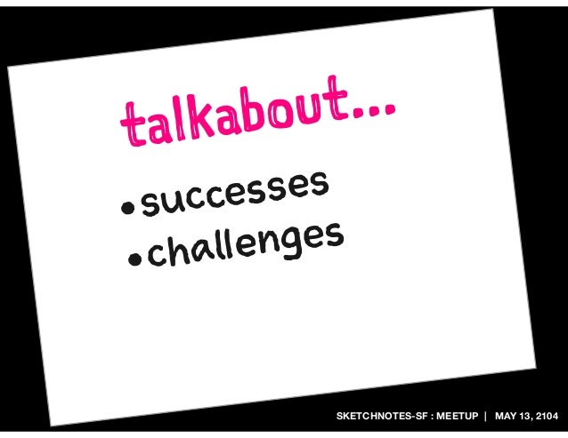 SKETCHNOTES-SF : MEETUP | MAY 13, 2104 talkabout... •successes •challenges