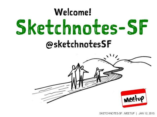 SKETCHNOTES-SF : MEETUP | JAN 12, 2015 Sketchnotes-SF Welcome! @sketchnotesSF