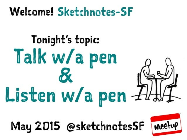 SKETCHNOTES-SF : MEETUP | MAY 27, 2015 Sketchnotes-SFWelcome! Tonight's topic: Talk w/a pen & Listen w/a pen May 2015 @ske...
