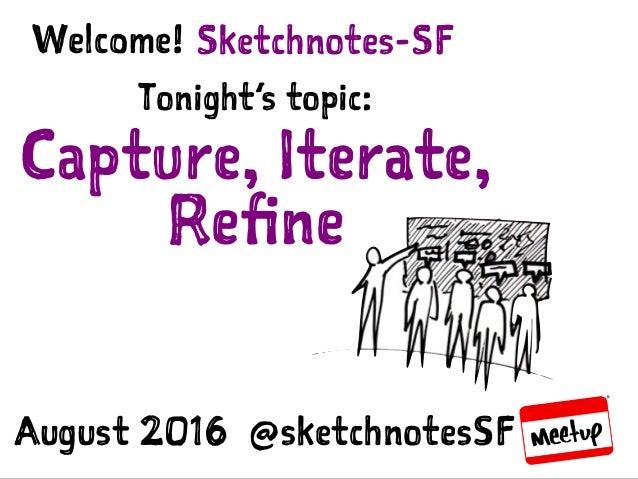 Sketchnotes-SF :: Aug 11, 2016 :: Capture, Iterate, Refine Sketchnotes-SFWelcome! Tonight's topic: Capture, Iterate, Refine...