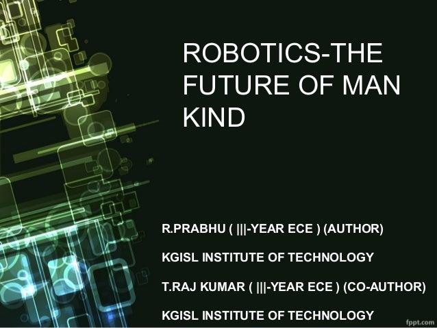 ROBOTICS-THE FUTURE OF MAN KIND R.PRABHU (    -YEAR ECE ) (AUTHOR) KGISL INSTITUTE OF TECHNOLOGY T.RAJ KUMAR (    -YEAR EC...