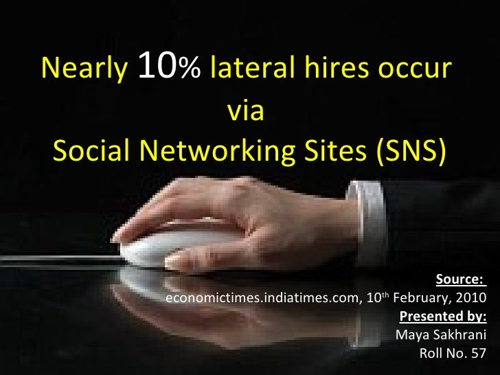 Nearly   10 %  lateral hires occur  via  Social Networking Sites (SNS) Source:  economictimes.indiatimes.com, 10 th  Febru...