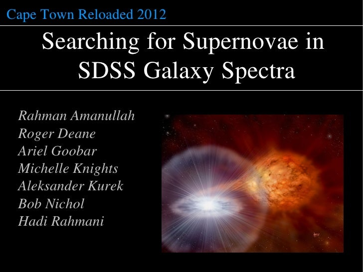 Cape Town Reloaded 2012     Searching for Supernovae in        SDSS Galaxy Spectra Rahman Amanullah Roger Deane Ariel Goob...