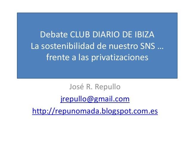 José R. Repullo jrepullo@gmail.com http://repunomada.blogspot.com.es Debate CLUB DIARIO DE IBIZA La sostenibilidad de nues...