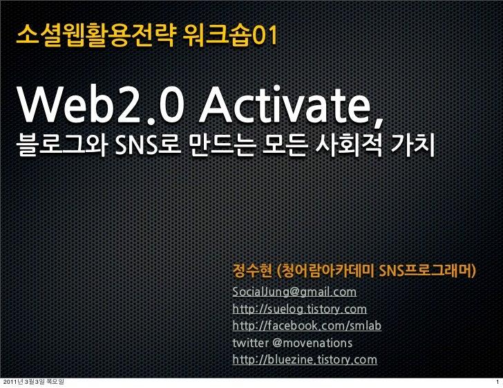 소셜웹활용전략워크숍01   Web2.0Activate,   블로그와SNS로만드는모든사회적가치                                       정수현(청어람아카데미SNS프로그래머)            ...